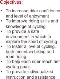 Objectives:  •	To increase rider confidence and level of enjoyment •	To improve riding skills and knowledge of cycling •	To provide a safe environment in which to explore the sport of cycling •	To foster a love of cycling, both mountain biking and road riding •	To help each rider reach her cycling goals •	To provide individualized instruction and assistance